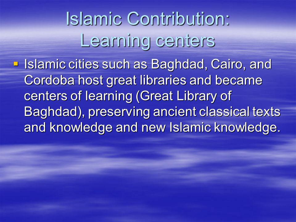 Islamic Contribution: Learning centers Islamic cities such as Baghdad, Cairo, and Cordoba host great libraries and became centers of learning (Great L