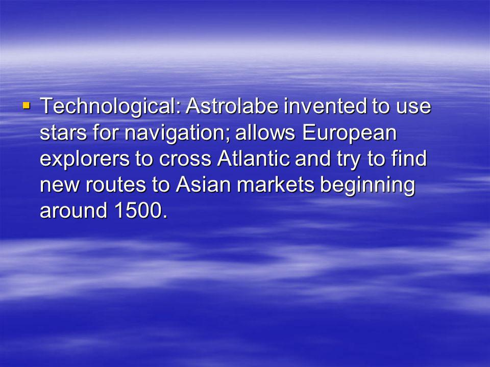 Technological: Astrolabe invented to use stars for navigation; allows European explorers to cross Atlantic and try to find new routes to Asian markets