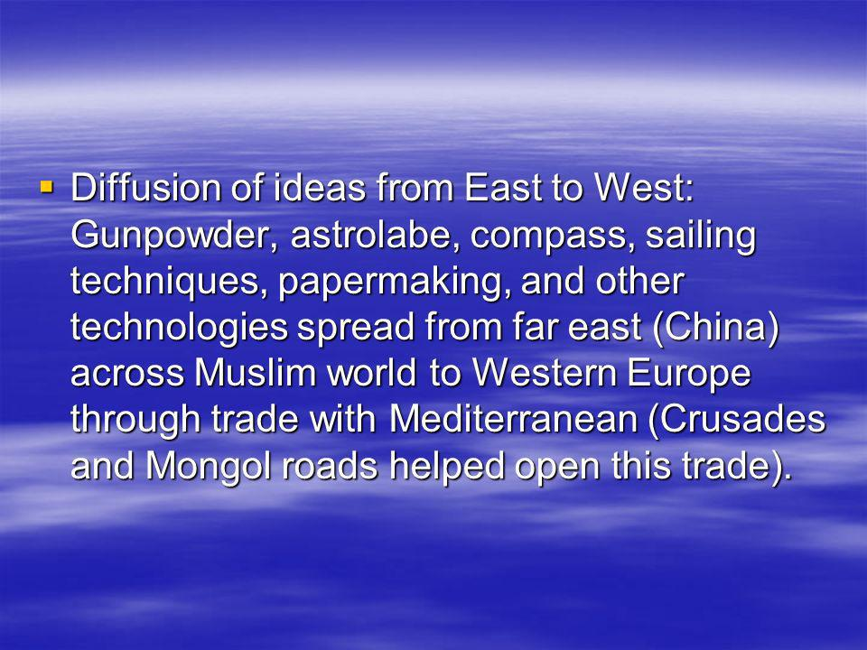 Diffusion of ideas from East to West: Gunpowder, astrolabe, compass, sailing techniques, papermaking, and other technologies spread from far east (Chi