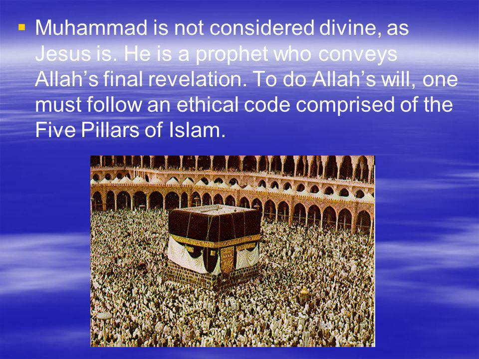 Muhammad is not considered divine, as Jesus is. He is a prophet who conveys Allahs final revelation. To do Allahs will, one must follow an ethical cod