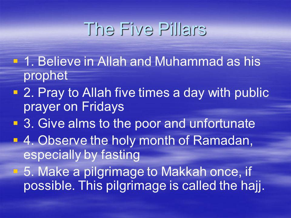 The Five Pillars 1. Believe in Allah and Muhammad as his prophet 2. Pray to Allah five times a day with public prayer on Fridays 3. Give alms to the p