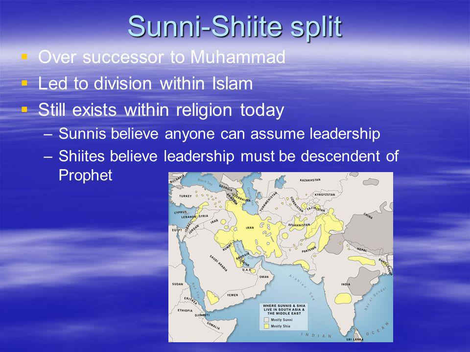 Sunni-Shiite split Over successor to Muhammad Led to division within Islam Still exists within religion today – –Sunnis believe anyone can assume lead