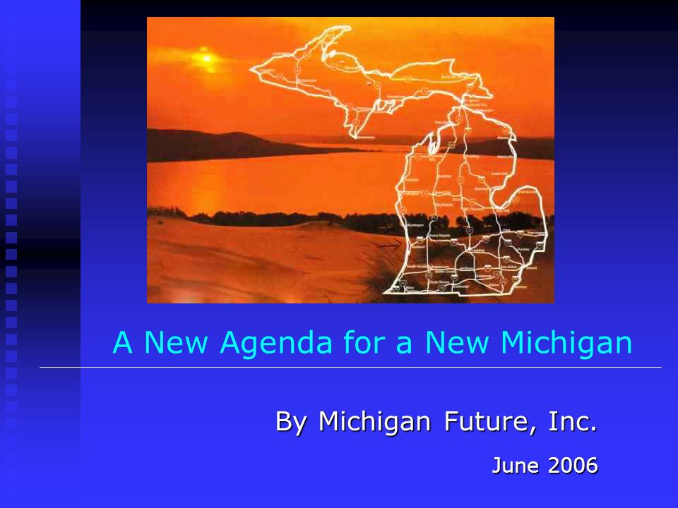 A New Agenda for a New Michigan By Michigan Future, Inc. June 2006