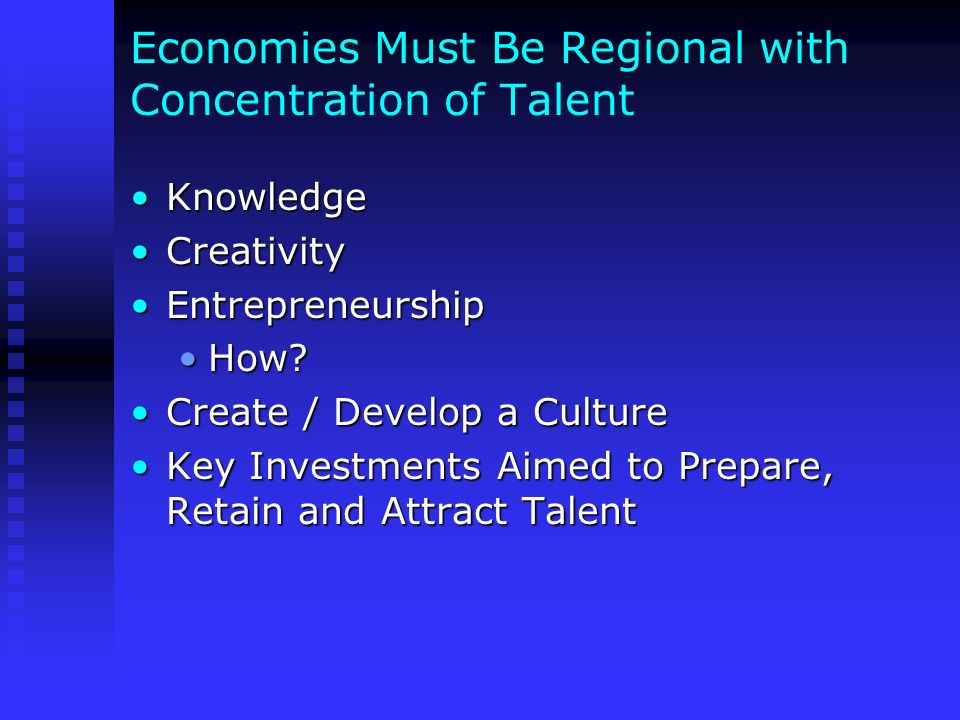 Economies Must Be Regional with Concentration of Talent KnowledgeKnowledge CreativityCreativity EntrepreneurshipEntrepreneurship How?How? Create / Dev