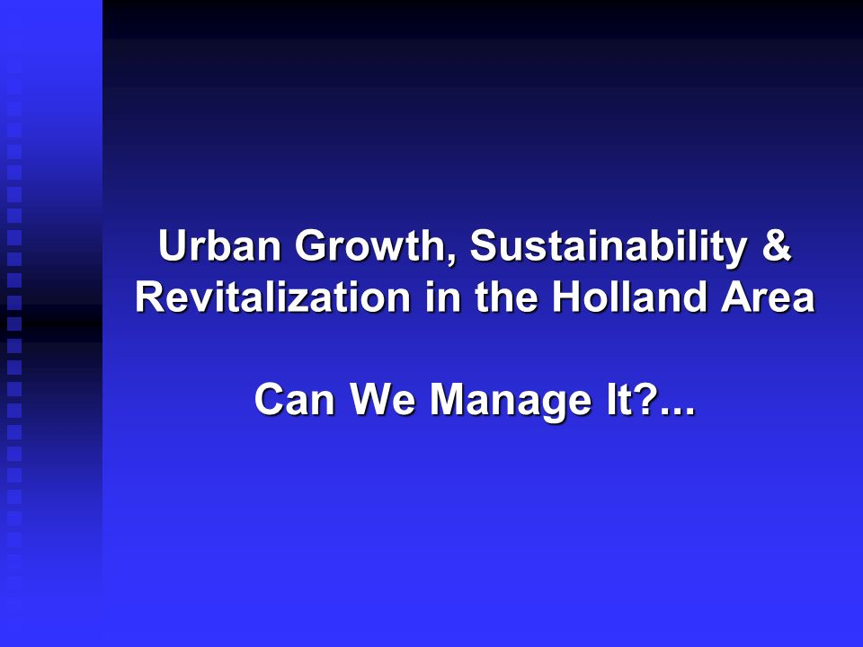Urban Growth, Sustainability & Revitalization in the Holland Area Can We Manage It?...