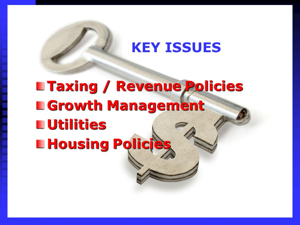 KEY ISSUES Taxing / Revenue Policies Growth Management Utilities Housing Policies