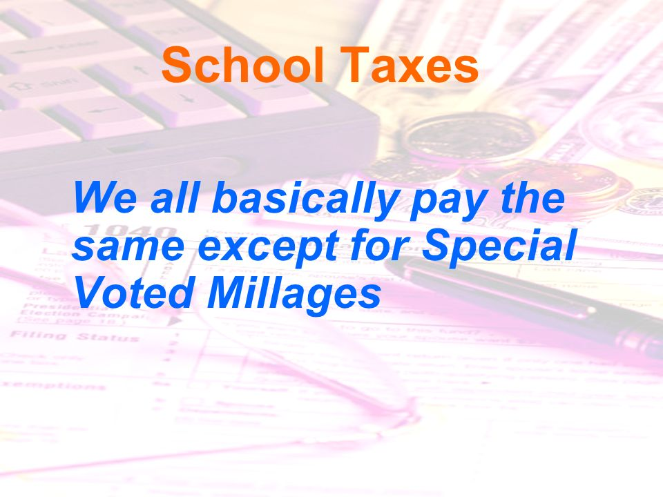 1/19/201434 School Taxes We all basically pay the same except for Special Voted Millages