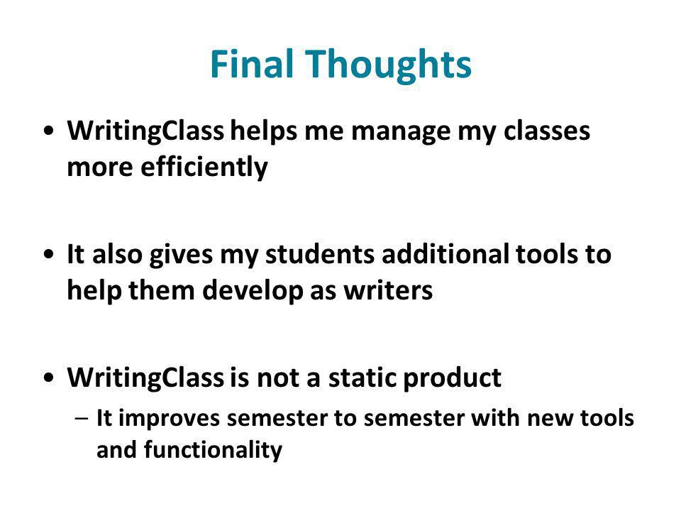 Final Thoughts WritingClass helps me manage my classes more efficiently It also gives my students additional tools to help them develop as writers WritingClass is not a static product –It improves semester to semester with new tools and functionality