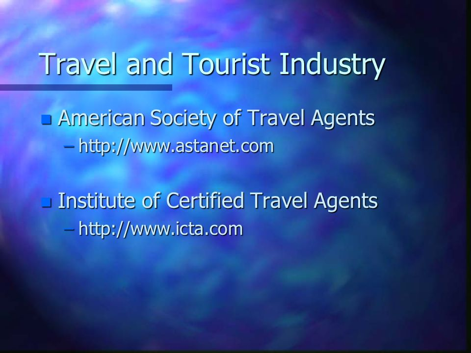 Travel and Tourist Industry n American Society of Travel Agents –http://www.astanet.com n Institute of Certified Travel Agents –http://www.icta.com