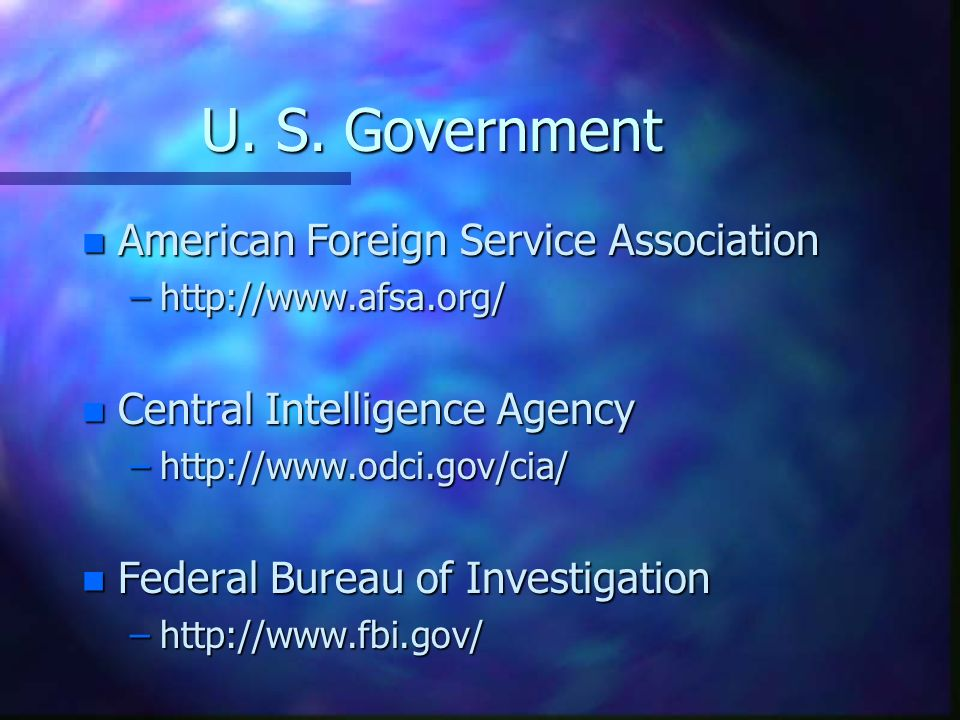 U. S. Government n American Foreign Service Association –http://www.afsa.org/ n Central Intelligence Agency –http://www.odci.gov/cia/ n Federal Bureau