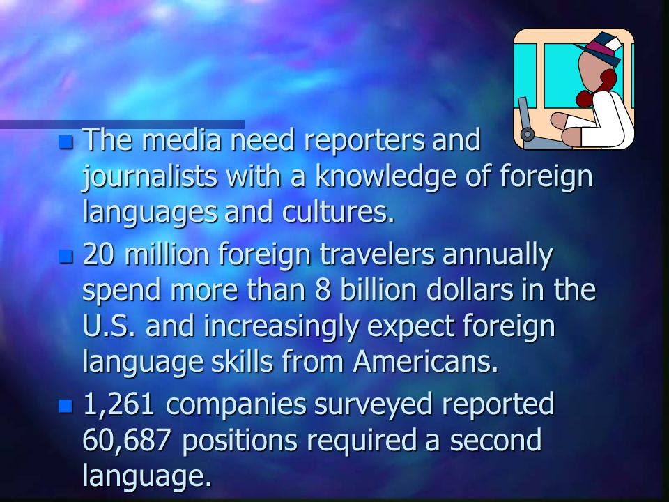 n The media need reporters and journalists with a knowledge of foreign languages and cultures.