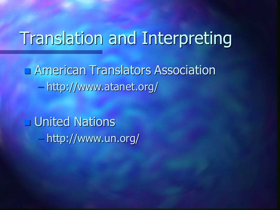 Translation and Interpreting n American Translators Association –http://www.atanet.org/ n United Nations –http://www.un.org/