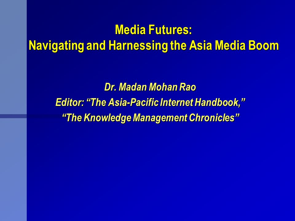 Media Futures: Navigating and Harnessing the Asia Media Boom Dr. Madan Mohan Rao Editor: The Asia-Pacific Internet Handbook, The Knowledge Management