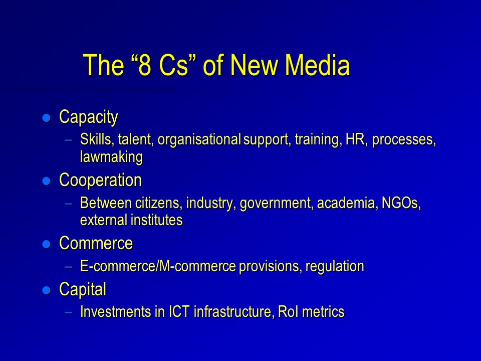 The 8 Cs of New Media l Capacity –Skills, talent, organisational support, training, HR, processes, lawmaking l Cooperation –Between citizens, industry