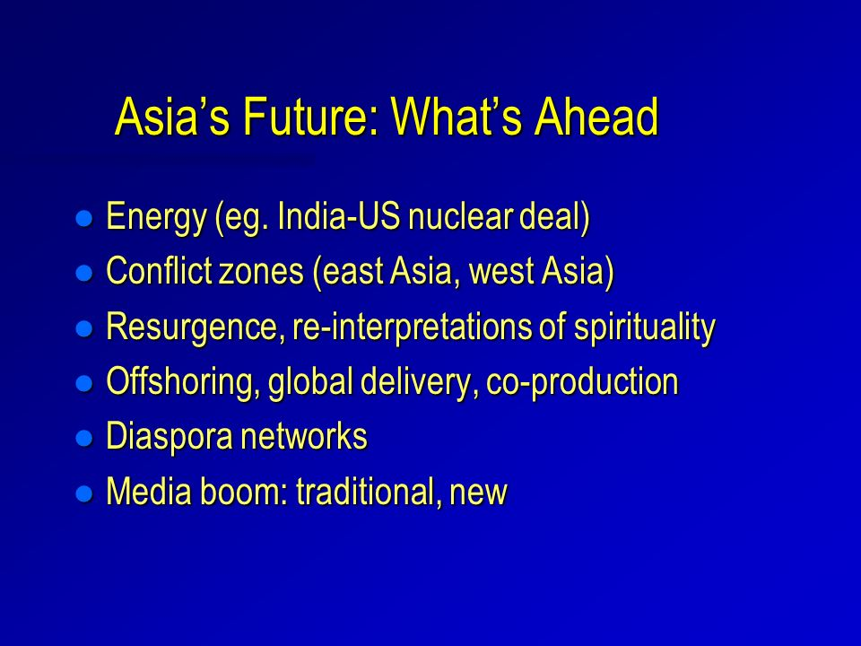 Asias Future: Whats Ahead l Energy (eg. India-US nuclear deal) l Conflict zones (east Asia, west Asia) l Resurgence, re-interpretations of spiritualit