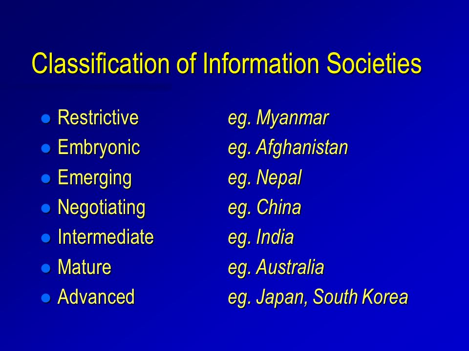 Classification of Information Societies l Restrictive eg. Myanmar l Embryonic eg. Afghanistan l Emerging eg. Nepal l Negotiating eg. China l Intermedi