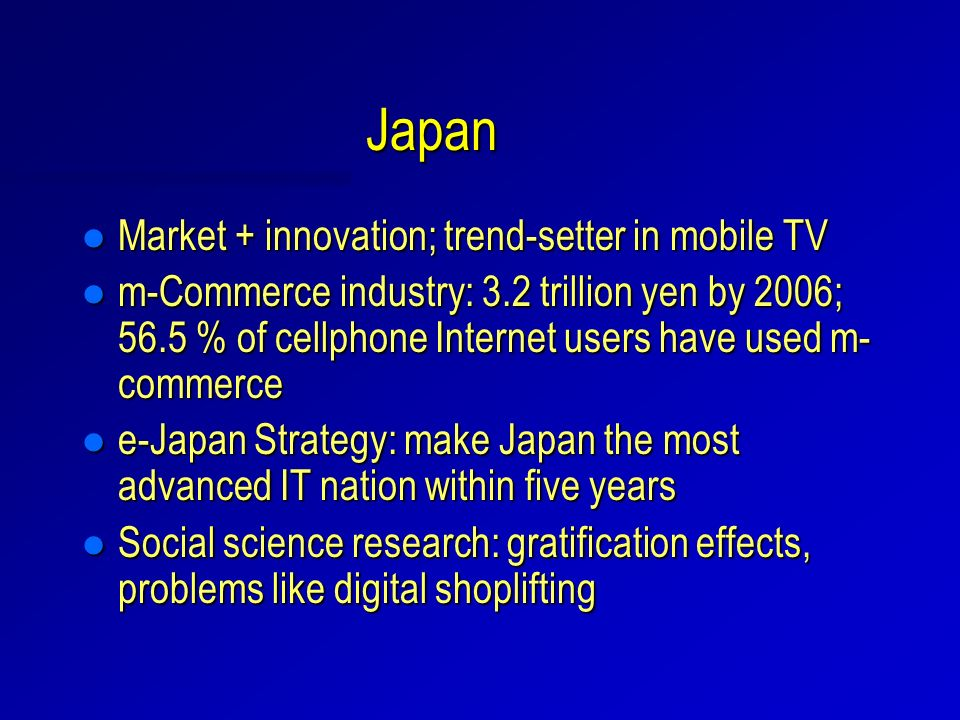 Japan l Market + innovation; trend-setter in mobile TV l m-Commerce industry: 3.2 trillion yen by 2006; 56.5 % of cellphone Internet users have used m