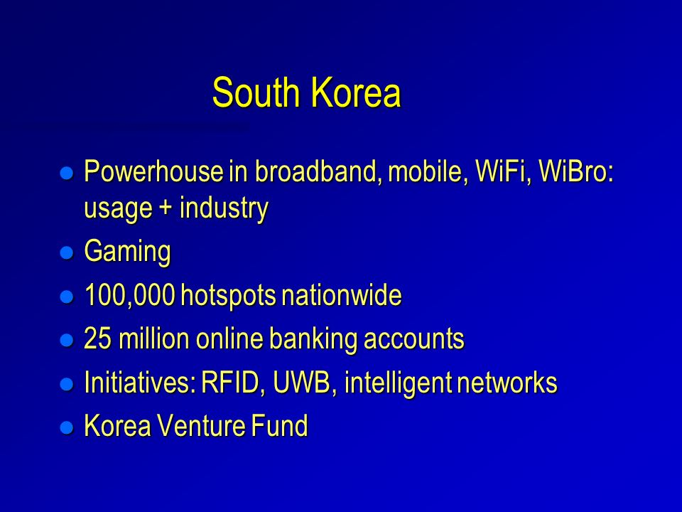 South Korea l Powerhouse in broadband, mobile, WiFi, WiBro: usage + industry l Gaming l 100,000 hotspots nationwide l 25 million online banking accoun
