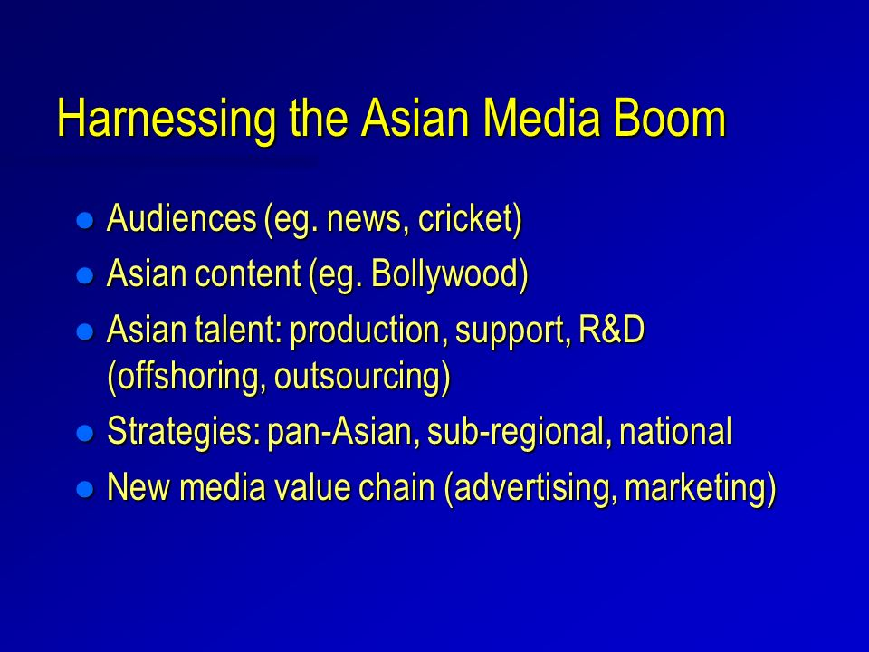 Harnessing the Asian Media Boom l Audiences (eg. news, cricket) l Asian content (eg. Bollywood) l Asian talent: production, support, R&D (offshoring,