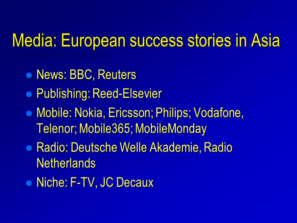 Media: European success stories in Asia l News: BBC, Reuters l Publishing: Reed-Elsevier l Mobile: Nokia, Ericsson; Philips; Vodafone, Telenor; Mobile