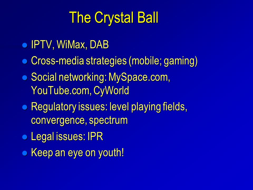 The Crystal Ball l IPTV, WiMax, DAB l Cross-media strategies (mobile; gaming) l Social networking: MySpace.com, YouTube.com, CyWorld l Regulatory issues: level playing fields, convergence, spectrum l Legal issues: IPR l Keep an eye on youth!