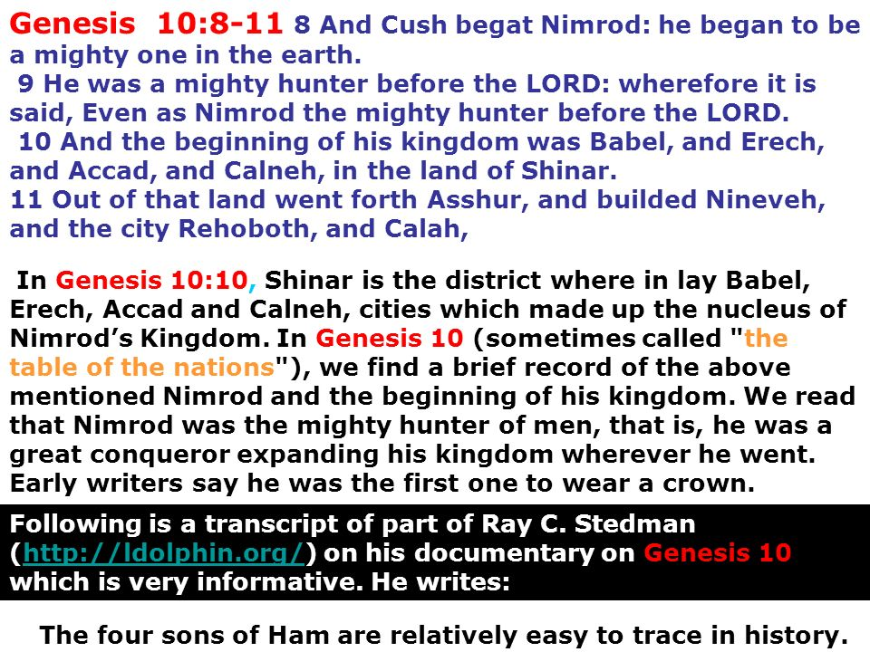Genesis 10: And Cush begat Nimrod: he began to be a mighty one in the earth.