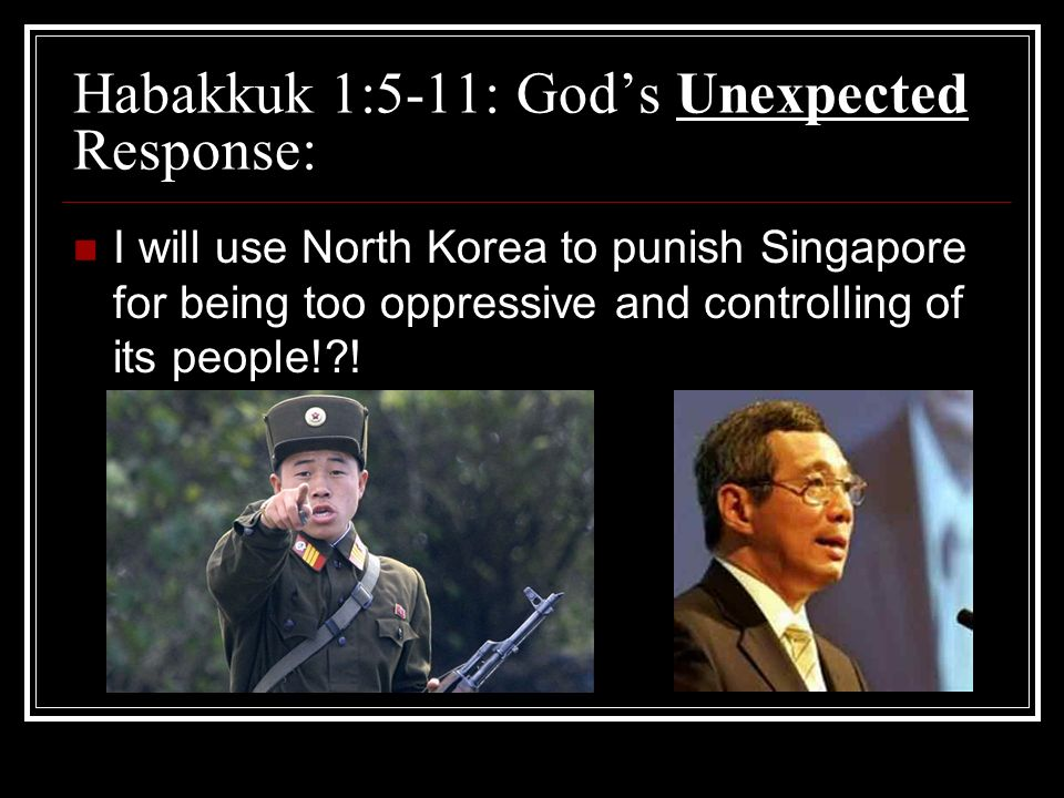 Habakkuk 1:5-11: Gods Unexpected Response: I will use North Korea to punish Singapore for being too oppressive and controlling of its people!?!
