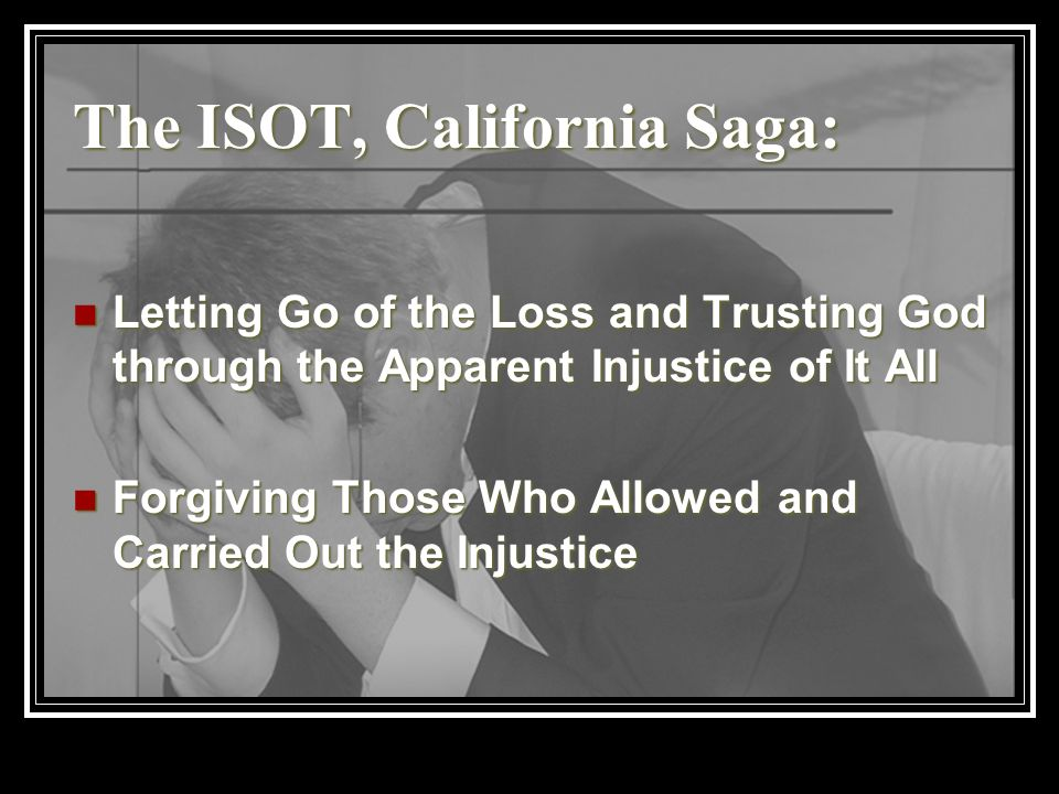 The ISOT, California Saga: Letting Go of the Loss and Trusting God through the Apparent Injustice of It All Letting Go of the Loss and Trusting God th