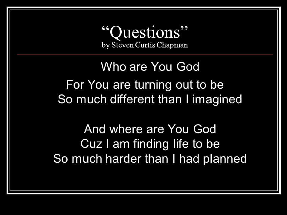 Questions by Steven Curtis Chapman Who are You God For You are turning out to be So much different than I imagined And where are You God Cuz I am find