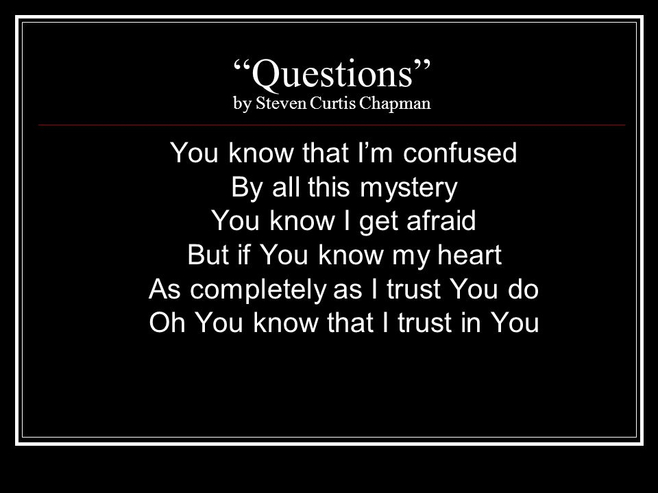 Questions by Steven Curtis Chapman You know that Im confused By all this mystery You know I get afraid But if You know my heart As completely as I tru