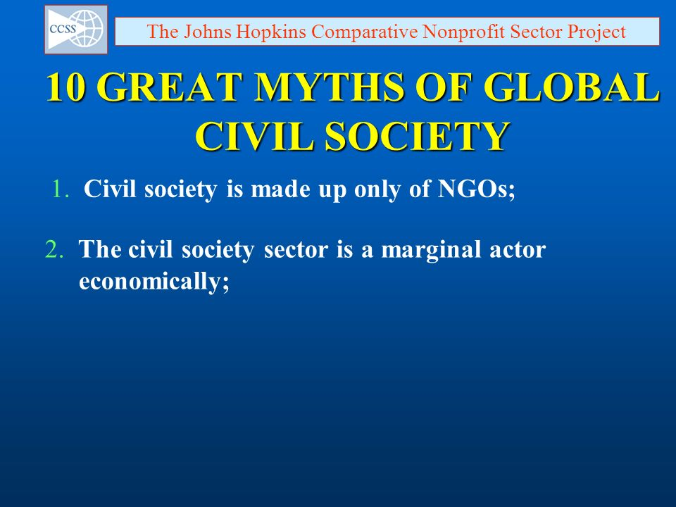 10 GREAT MYTHS OF GLOBAL CIVIL SOCIETY The Johns Hopkins Comparative Nonprofit Sector Project 1. Civil society is made up only of NGOs; 2. The civil s
