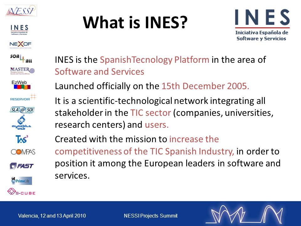Valencia, 12 and 13 April 2010NESSI Projects Summit INES is the SpanishTecnology Platform in the area of Software and Services Launched officially on