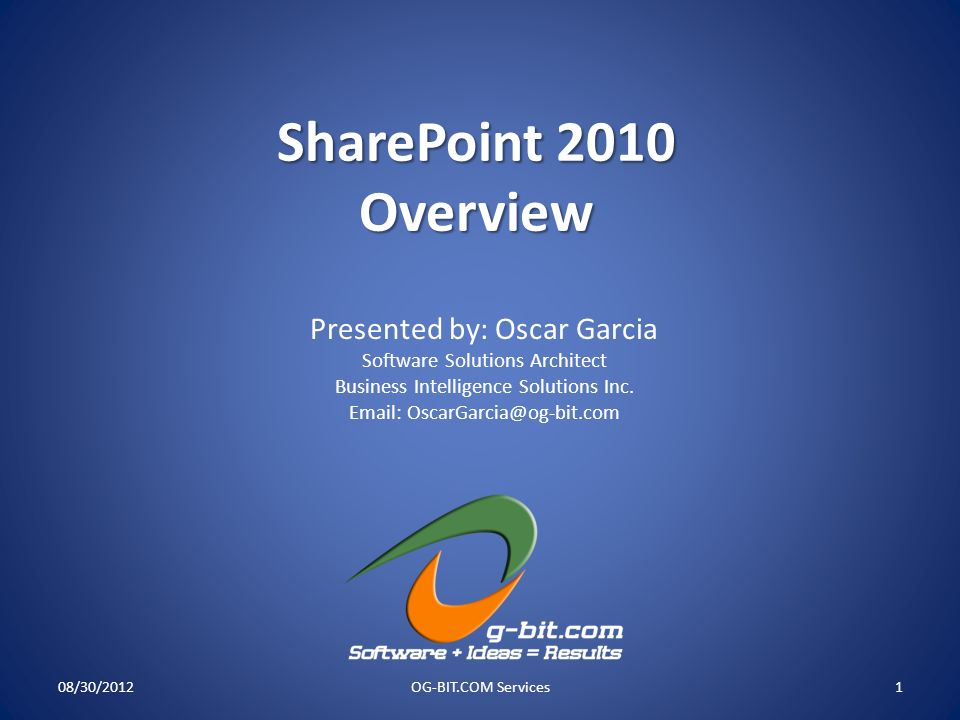 SharePoint 2010 Overview 08/30/2012OG-BIT.COM Services1 Presented by: Oscar Garcia Software Solutions Architect Business Intelligence Solutions Inc. E