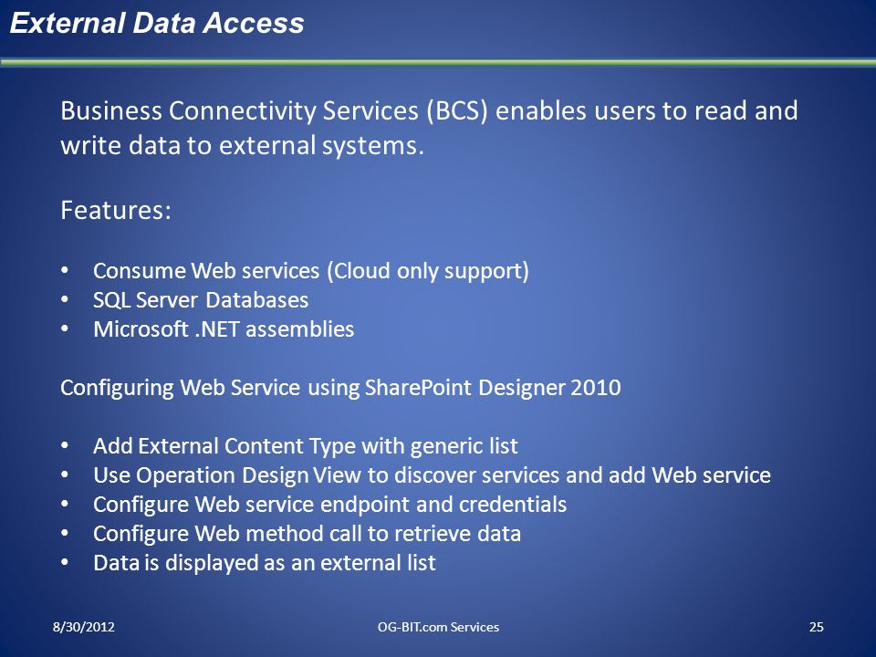 8/30/2012OG-BIT.com Services25 External Data Access Business Connectivity Services (BCS) enables users to read and write data to external systems. Fea