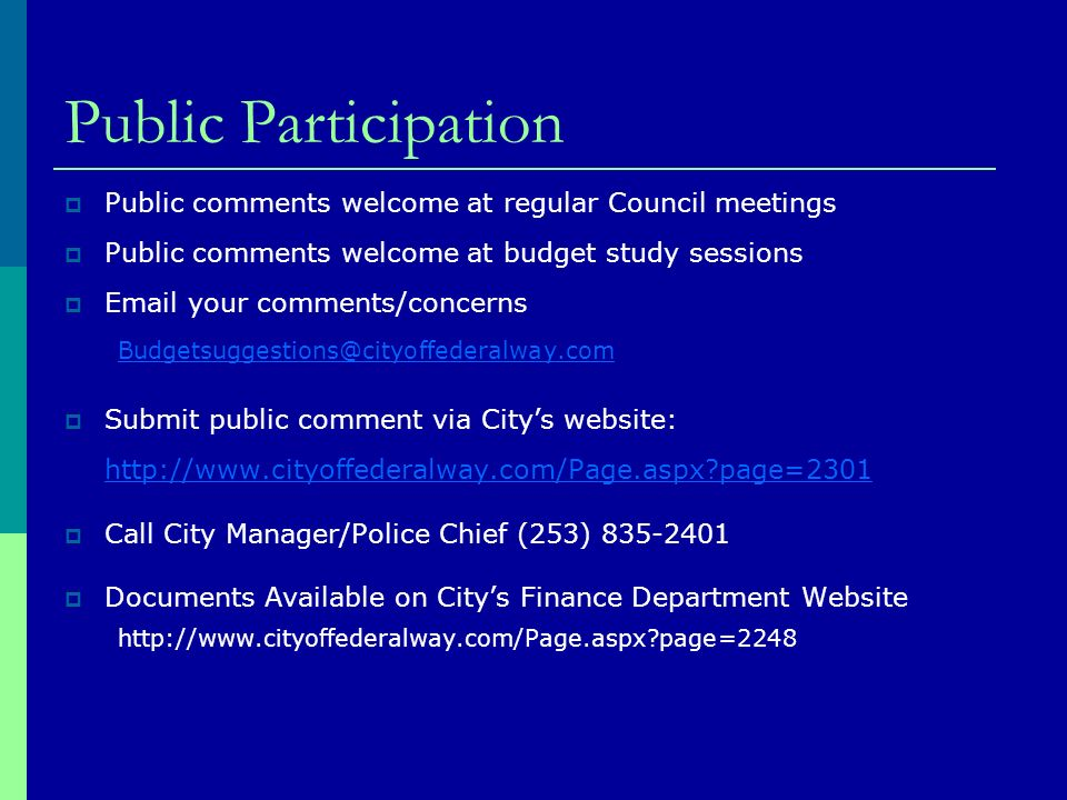 Public Participation Public comments welcome at regular Council meetings Public comments welcome at budget study sessions Email your comments/concerns Budgetsuggestions@cityoffederalway.com Submit public comment via Citys website: http://www.cityoffederalway.com/Page.aspx page=2301 Call City Manager/Police Chief (253) 835-2401 Documents Available on Citys Finance Department Website http://www.cityoffederalway.com/Page.aspx page=2248