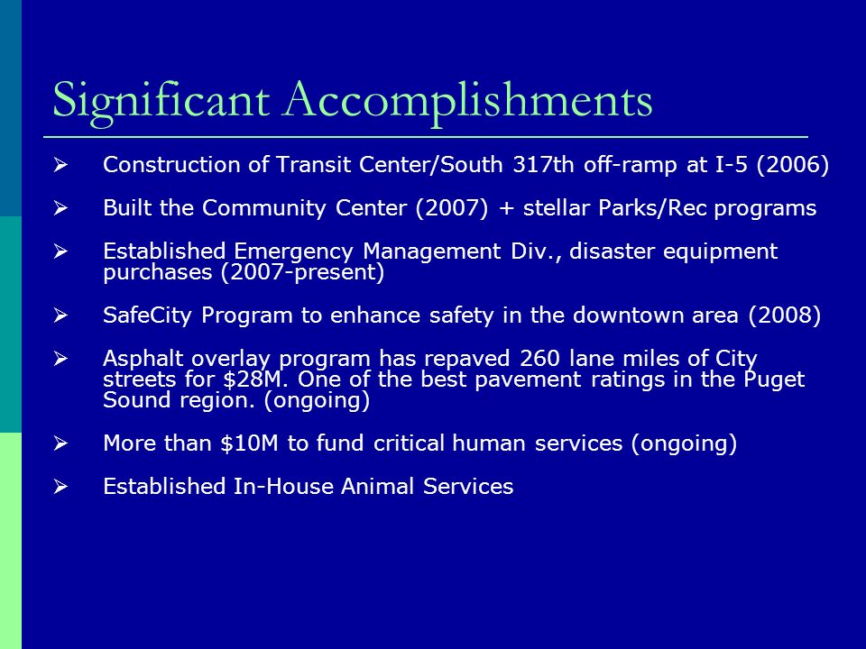 Significant Accomplishments Construction of Transit Center/South 317th off-ramp at I-5 (2006) Built the Community Center (2007) + stellar Parks/Rec programs Established Emergency Management Div., disaster equipment purchases (2007-present) SafeCity Program to enhance safety in the downtown area (2008) Asphalt overlay program has repaved 260 lane miles of City streets for $28M.