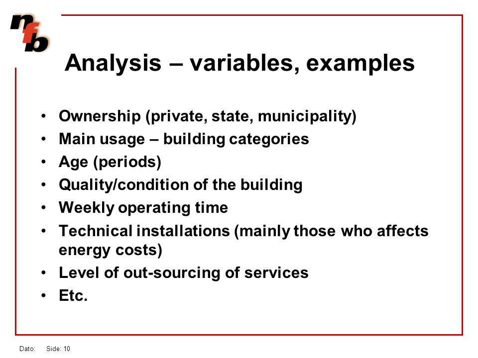 Dato: Side: 10 Analysis – variables, examples Ownership (private, state, municipality) Main usage – building categories Age (periods) Quality/condition of the building Weekly operating time Technical installations (mainly those who affects energy costs) Level of out-sourcing of services Etc.