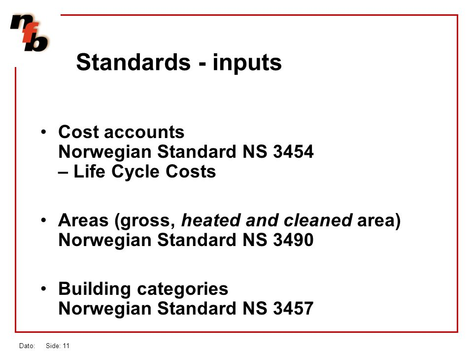 Dato: Side: 11 Standards - inputs Cost accounts Norwegian Standard NS 3454 – Life Cycle Costs Areas (gross, heated and cleaned area) Norwegian Standard NS 3490 Building categories Norwegian Standard NS 3457