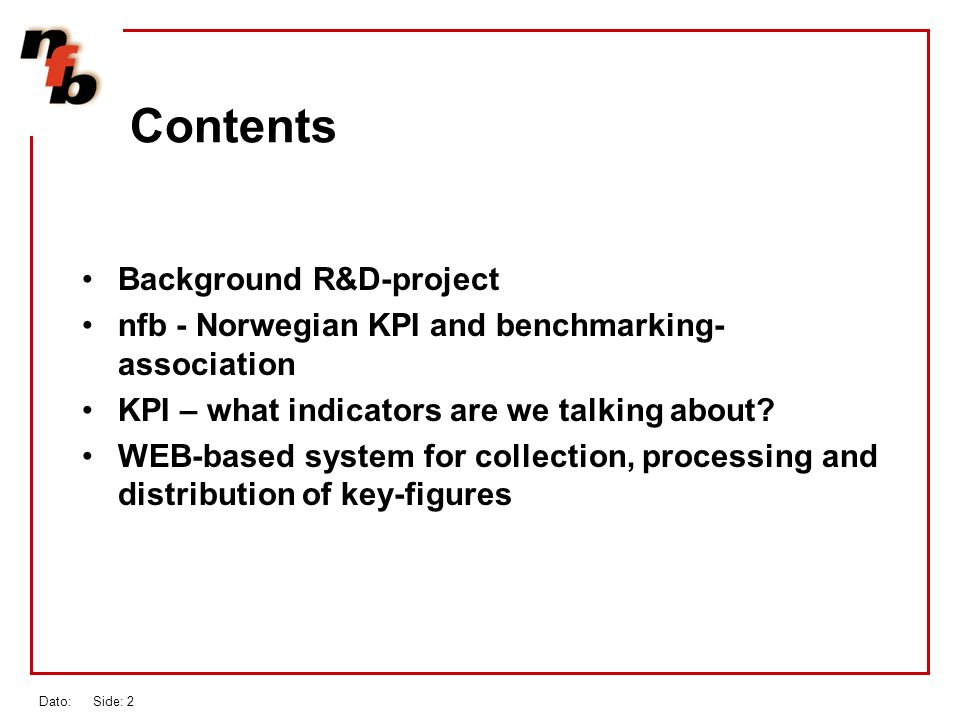 Dato: Side: 2 Contents Background R&D-project nfb - Norwegian KPI and benchmarking- association KPI – what indicators are we talking about.