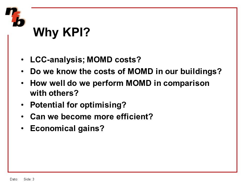 Dato: Side: 3 Why KPI. LCC-analysis; MOMD costs. Do we know the costs of MOMD in our buildings.