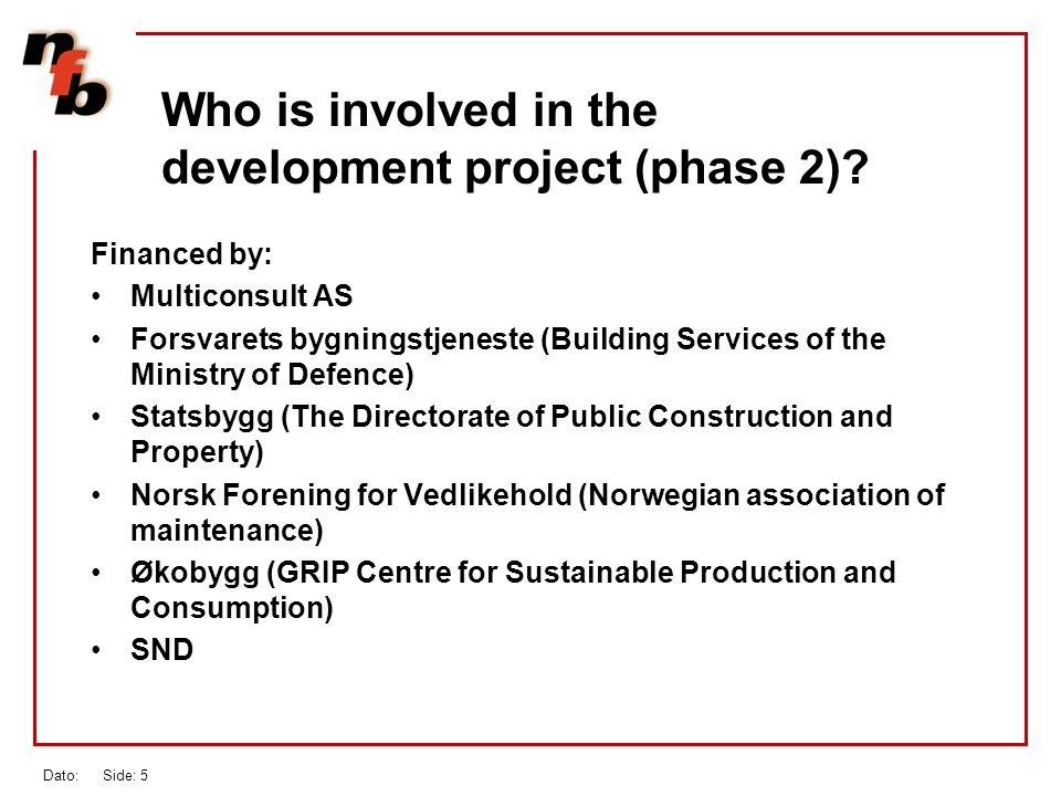 Dato: Side: 5 Financed by: Multiconsult AS Forsvarets bygningstjeneste (Building Services of the Ministry of Defence) Statsbygg (The Directorate of Public Construction and Property) Norsk Forening for Vedlikehold (Norwegian association of maintenance) Økobygg (GRIP Centre for Sustainable Production and Consumption) SND Who is involved in the development project (phase 2)