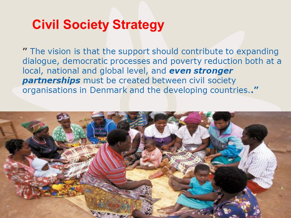 Civil Society Strategy The vision is that the support should contribute to expanding dialogue, democratic processes and poverty reduction both at a lo