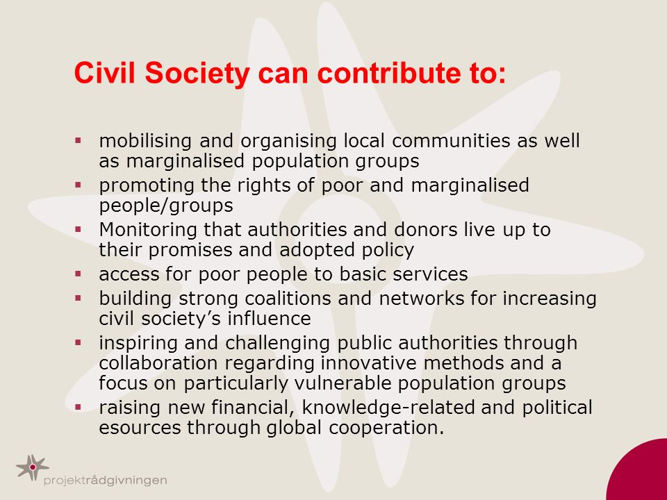 Civil Society can contribute to: mobilising and organising local communities as well as marginalised population groups promoting the rights of poor an