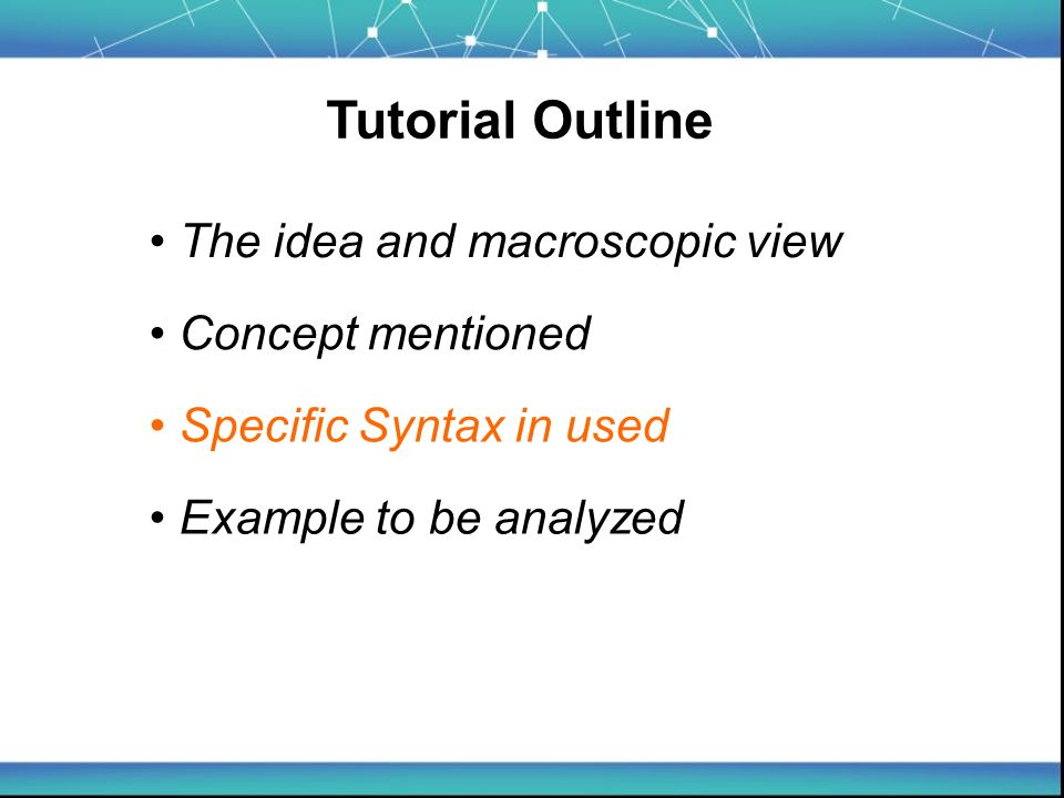 Tutorial Outline The idea and macroscopic view Example to be analyzed Concept mentioned Specific Syntax in used