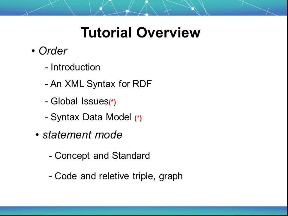 Tutorial Overview - Introduction - An XML Syntax for RDF - Syntax Data Model (*) Order - Concept and Standard - Code and reletive triple, graph statement mode - Global Issues (*)