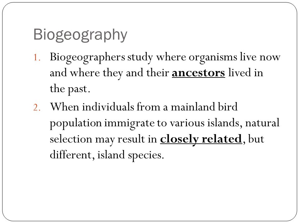 Biogeography 1. Biogeographers study where organisms live now and where they and their ancestors lived in the past. 2. When individuals from a mainlan