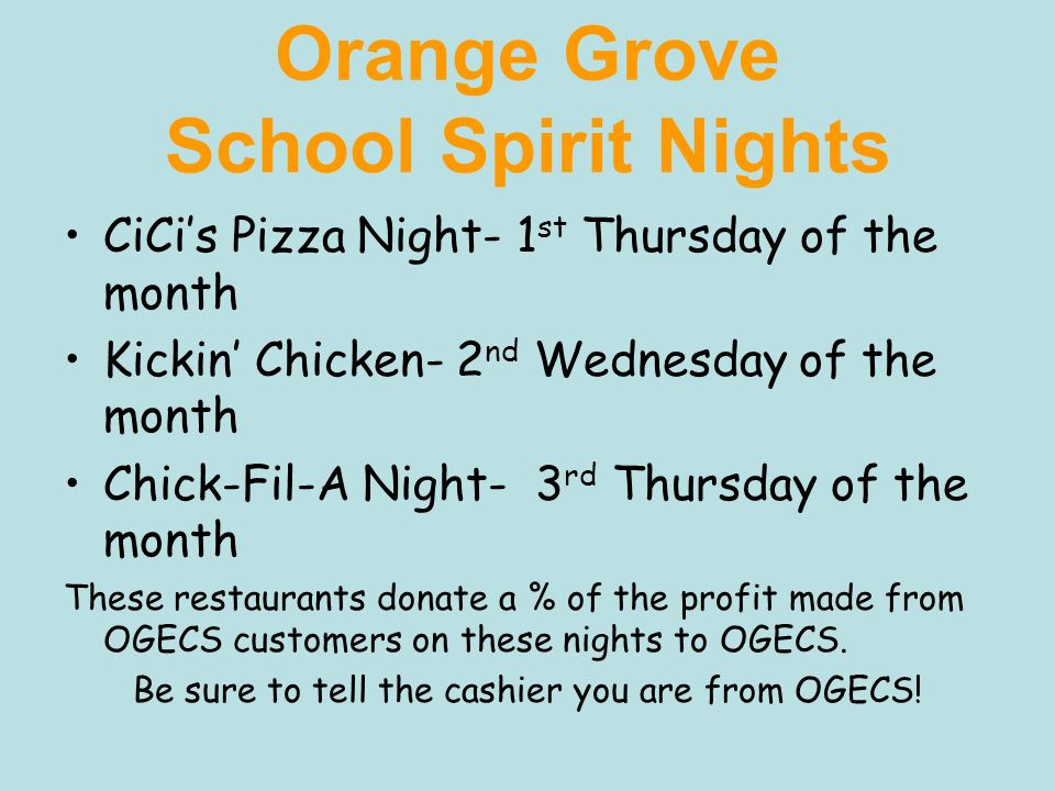 Orange Grove School Spirit Nights CiCis Pizza Night- 1 st Thursday of the month Kickin Chicken- 2 nd Wednesday of the month Chick-Fil-A Night- 3 rd Th