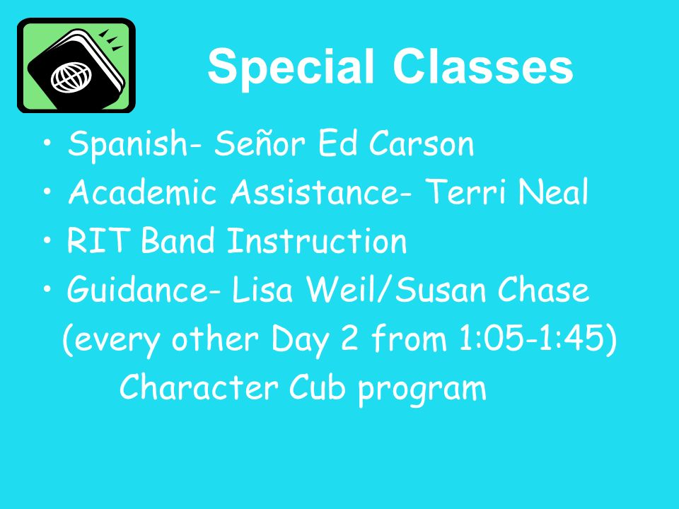 Special Classes Spanish- Señor Ed Carson Academic Assistance- Terri Neal RIT Band Instruction Guidance- Lisa Weil/Susan Chase (every other Day 2 from