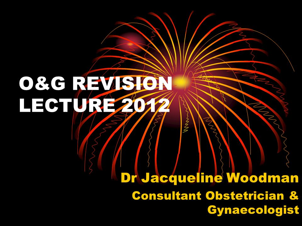 O&G REVISION LECTURE 2012 Dr Jacqueline Woodman Consultant Obstetrician & Gynaecologist