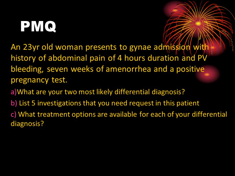 PMQ An 23yr old woman presents to gynae admission with history of abdominal pain of 4 hours duration and PV bleeding, seven weeks of amenorrhea and a